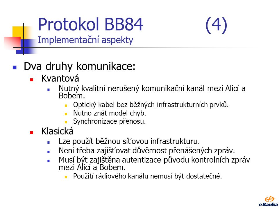Protokol BB84(4) Implementační aspekty Dva druhy komunikace: Kvantová Nutný kvalitní nerušený komunikační kanál mezi Alicí a Bobem. Optický kabel bez