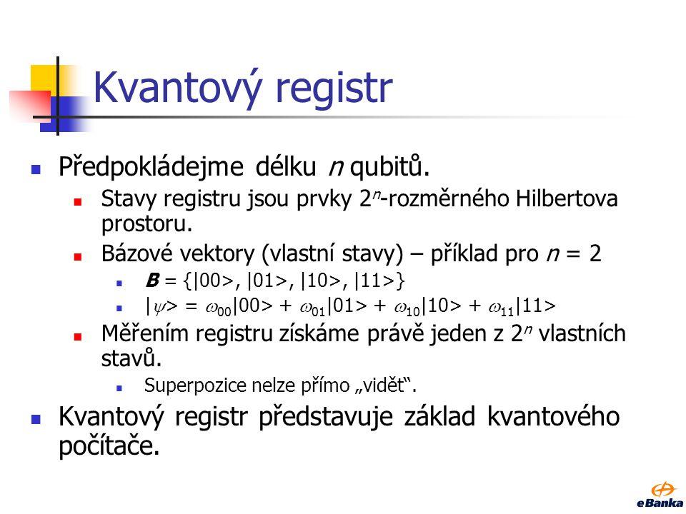Kvantový registr Předpokládejme délku n qubitů. Stavy registru jsou prvky 2 n -rozměrného Hilbertova prostoru. Bázové vektory (vlastní stavy) – příkla