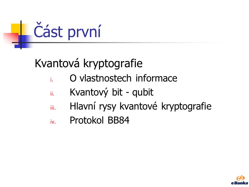 Část první Kvantová kryptografie i. O vlastnostech informace ii. Kvantový bit - qubit iii. Hlavní rysy kvantové kryptografie iv. Protokol BB84