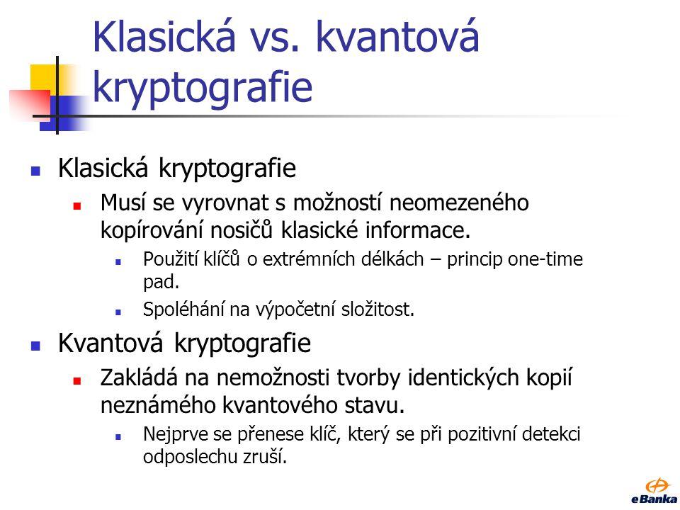 Klasická vs. kvantová kryptografie Klasická kryptografie Musí se vyrovnat s možností neomezeného kopírování nosičů klasické informace. Použití klíčů o