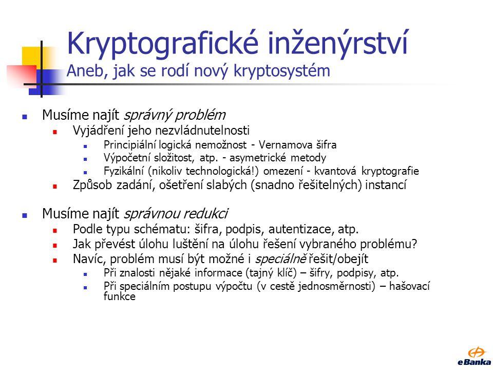 Kryptografické inženýrství Aneb, jak se rodí nový kryptosystém Musíme najít správný problém Vyjádření jeho nezvládnutelnosti Principiální logická nemožnost - Vernamova šifra Výpočetní složitost, atp.