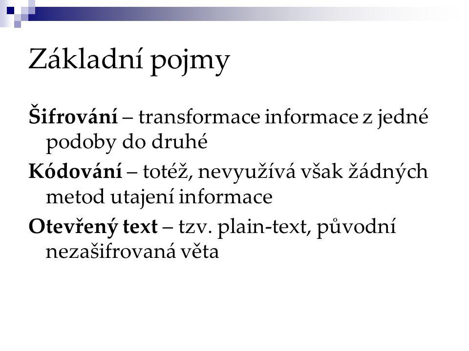Základní pojmy Šifrování – transformace informace z jedné podoby do druhé Kódování – totéž, nevyužívá však žádných metod utajení informace Otevřený text – tzv.