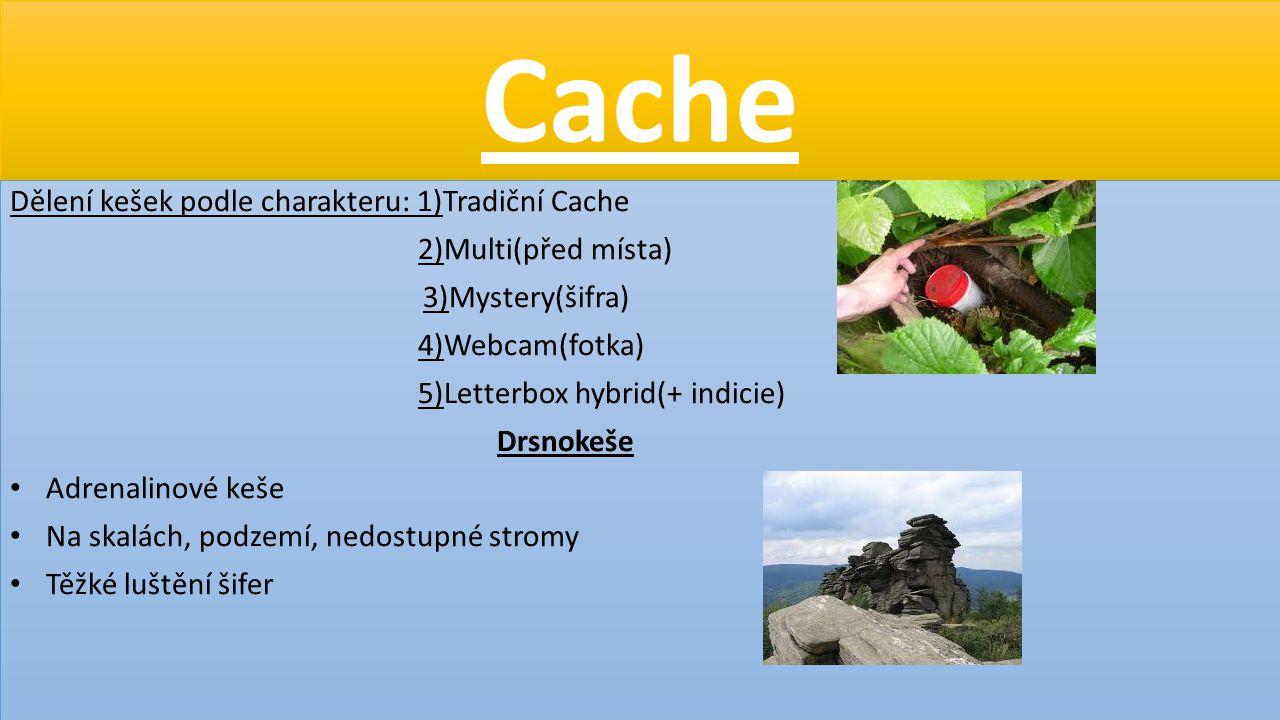 Cache Dělení kešek podle charakteru: 1)Tradiční Cache 2)Multi(před místa) 3)Mystery(šifra) 4)Webcam(fotka) 5)Letterbox hybrid(+ indicie) Drsnokeše Adr