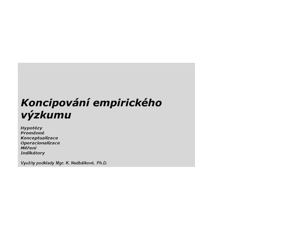 Koncipování empirického výzkumu Hypotézy Proměnné Konceptualizace Operacionalizace Měření Indikátory Využity podklady Mgr. K. Nedbálkové, Ph.D.