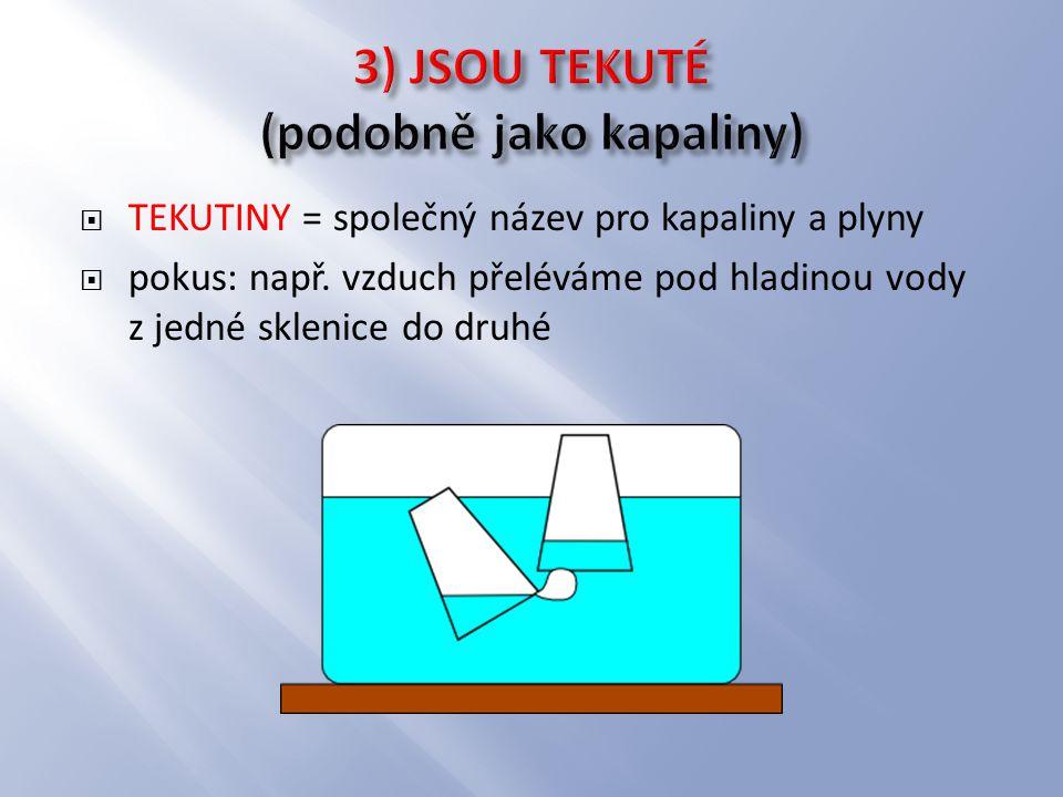  TEKUTINY = společný název pro kapaliny a plyny  pokus: např. vzduch přeléváme pod hladinou vody z jedné sklenice do druhé