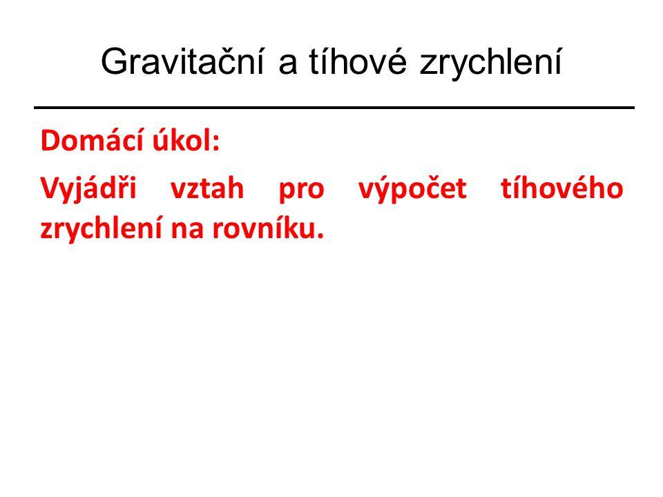 Gravitační a tíhové zrychlení Domácí úkol: Vyjádři vztah pro výpočet tíhového zrychlení na rovníku.