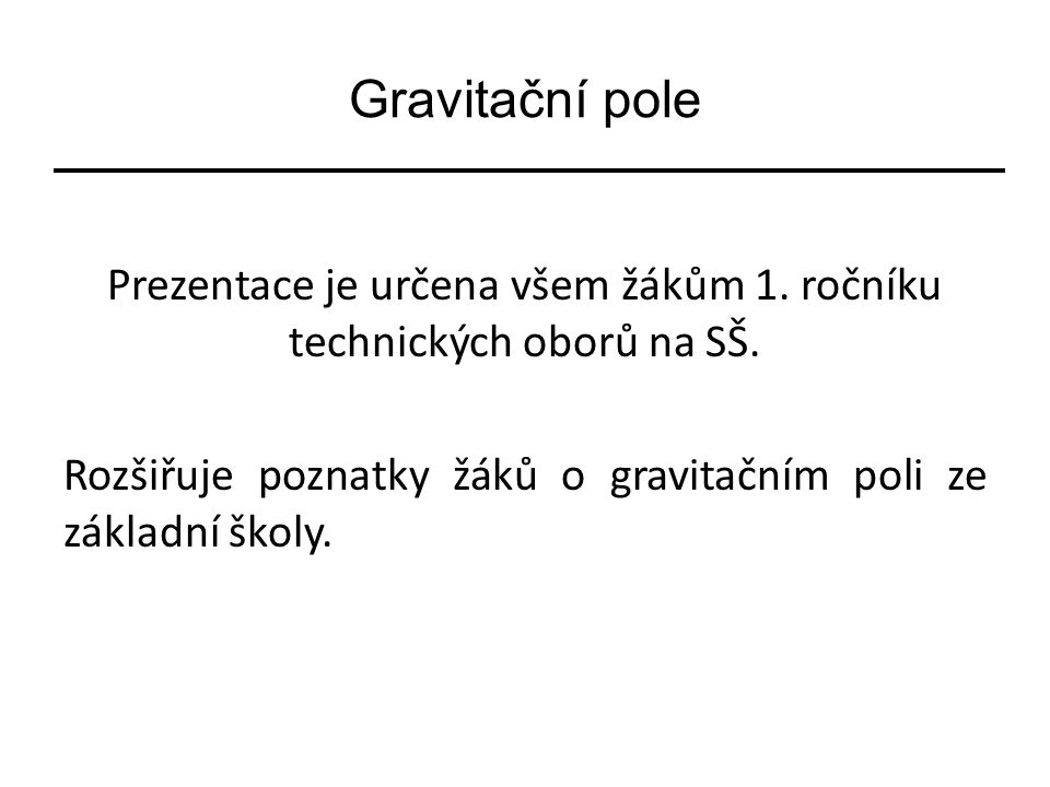 Gravitační pole Prezentace je určena všem žákům 1. ročníku technických oborů na SŠ. Rozšiřuje poznatky žáků o gravitačním poli ze základní školy.