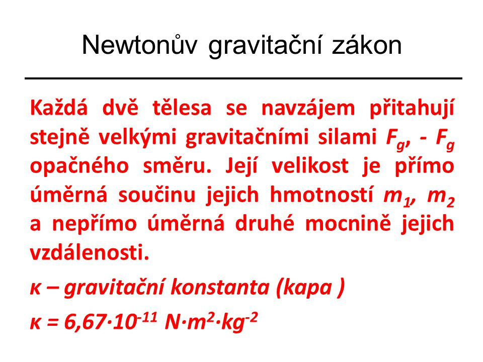 Každá dvě tělesa se navzájem přitahují stejně velkými gravitačními silami F g, - F g opačného směru. Její velikost je přímo úměrná součinu jejich hmot