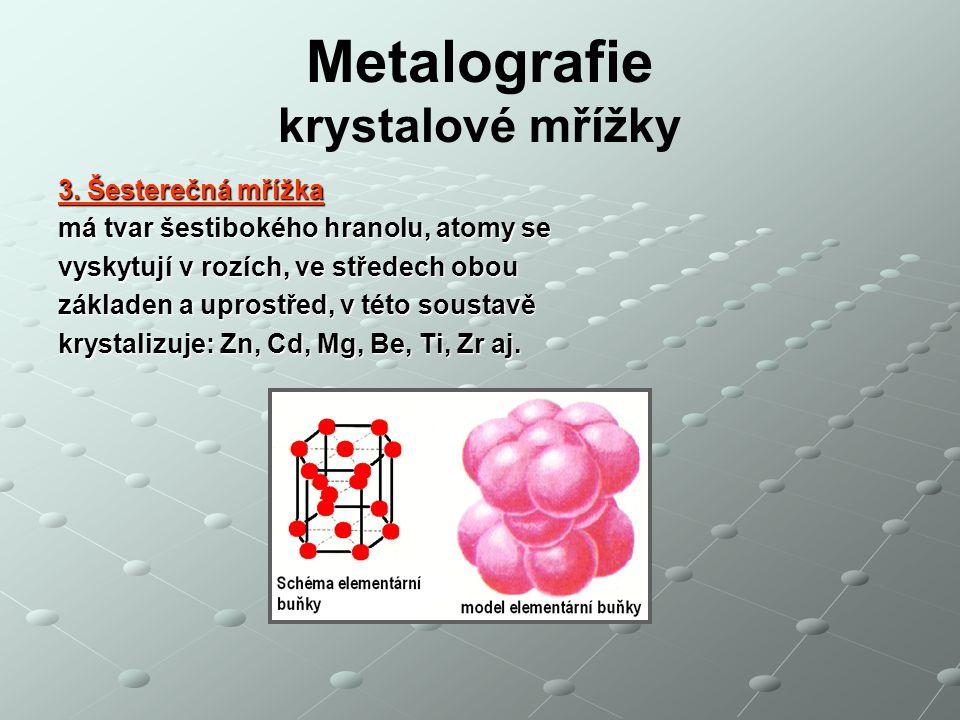 Metalografie krystalové mřížky 3. Šesterečná mřížka má tvar šestibokého hranolu, atomy se vyskytují v rozích, ve středech obou základen a uprostřed, v