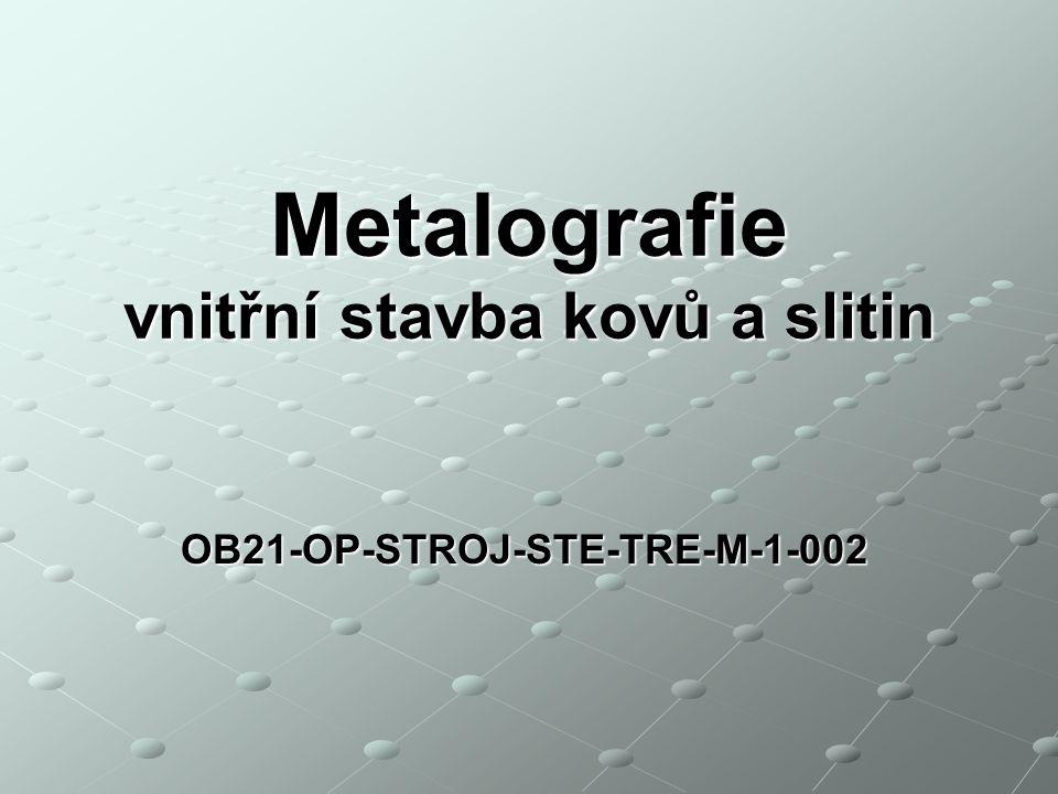OB21-OP-STROJ-STE-TRE-M-1-002 Metalografie vnitřní stavba kovů a slitin