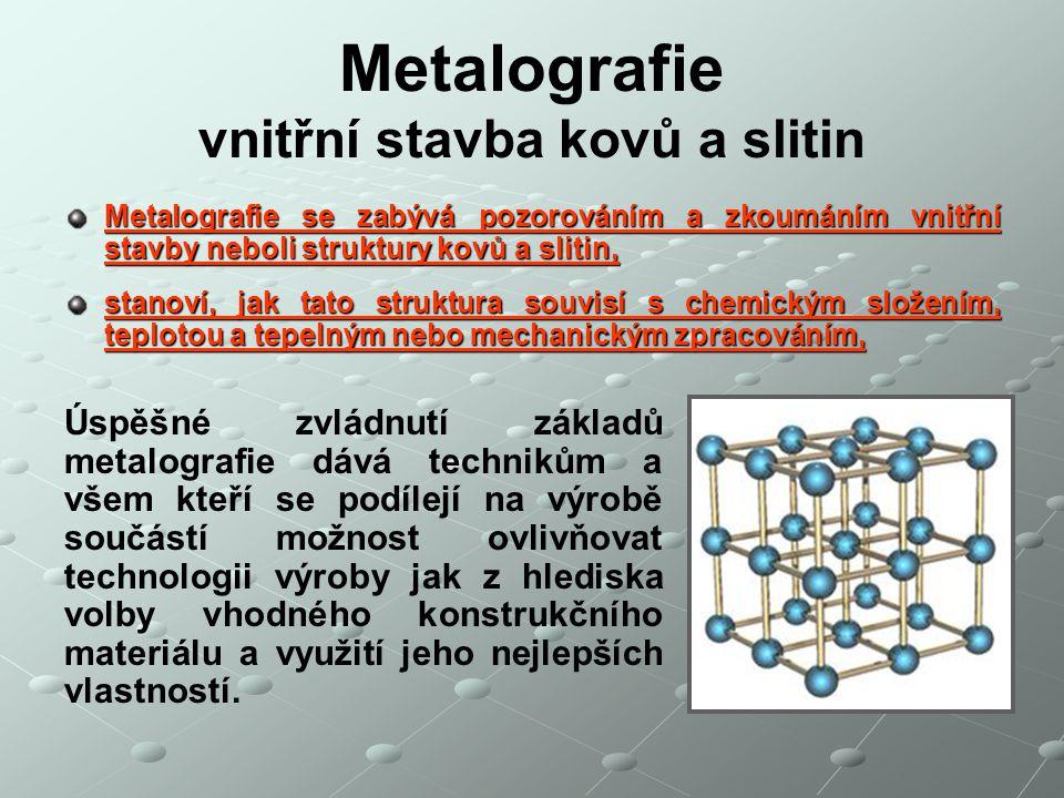 Metalografie vnitřní stavba kovů a slitin Metalografie se zabývá pozorováním a zkoumáním vnitřní stavby neboli struktury kovů a slitin, stanoví, jak t
