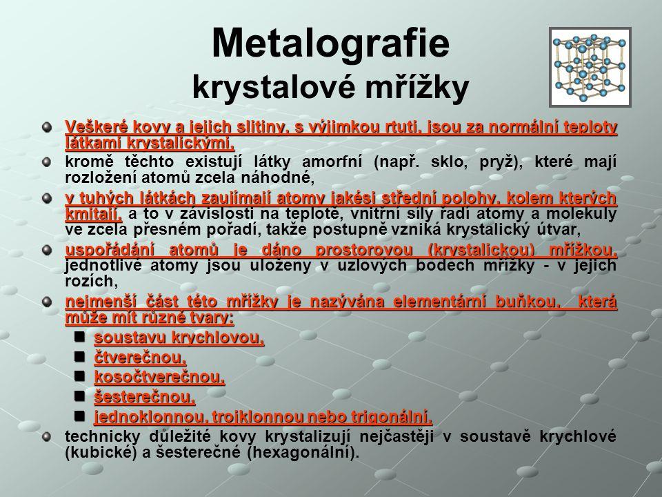 Metalografie krystalové mřížky Veškeré kovy a jejich slitiny, s výjimkou rtuti, jsou za normální teploty látkami krystalickými, kromě těchto existují