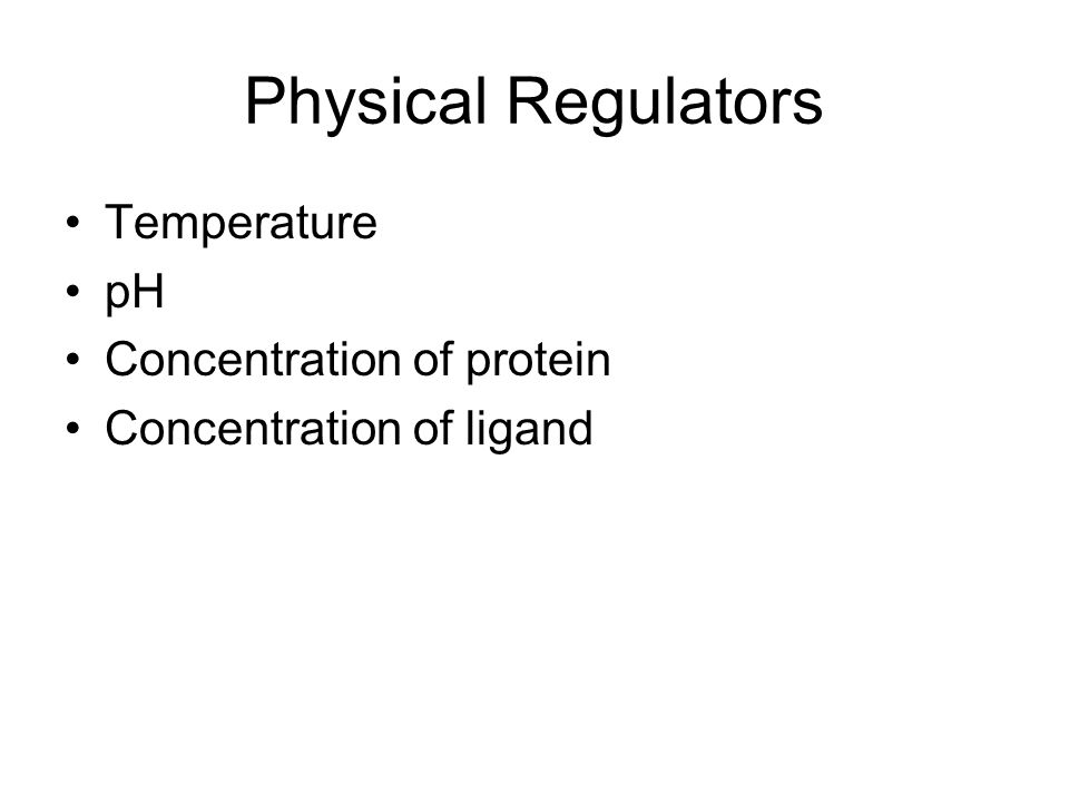 Physical Regulators Temperature pH Concentration of protein Concentration of ligand