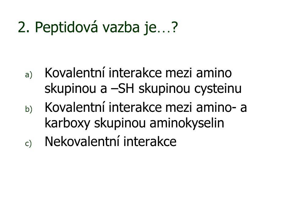 2. Peptidová vazba je … ? a) Kovalentní interakce mezi amino skupinou a –SH skupinou cysteinu b) Kovalentní interakce mezi amino- a karboxy skupinou a