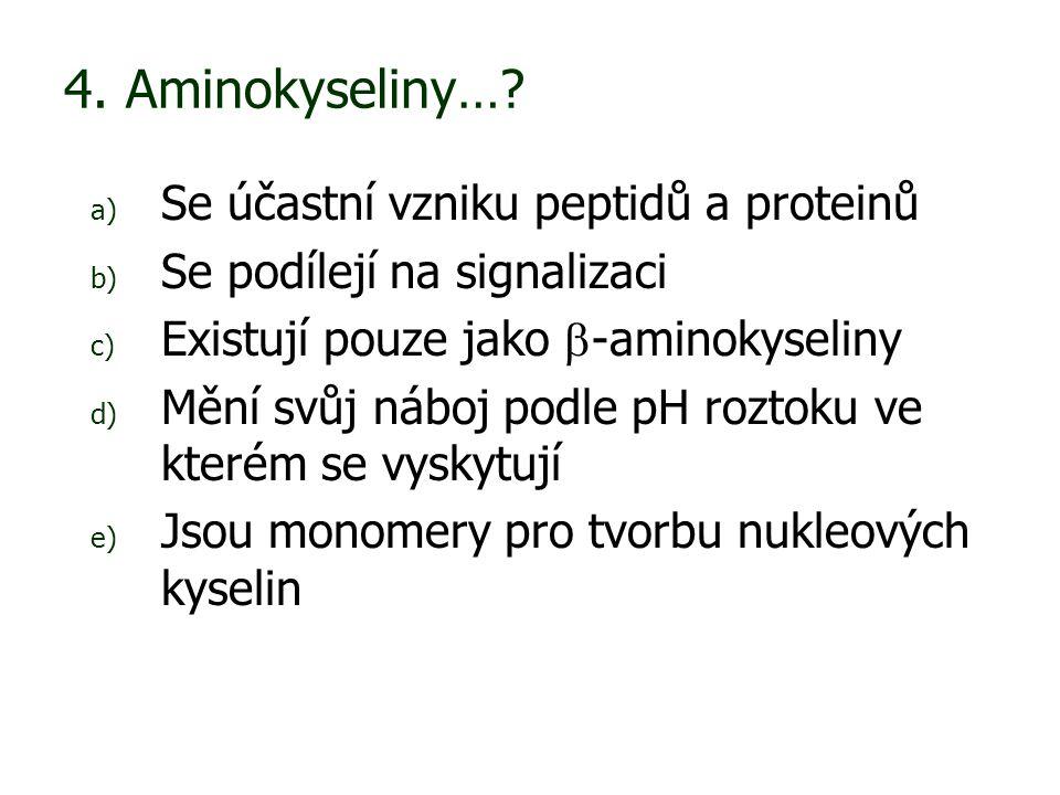 4. Aminokyseliny…? a) Se účastní vzniku peptidů a proteinů b) Se podílejí na signalizaci c) Existují pouze jako  -aminokyseliny d) Mění svůj náboj po