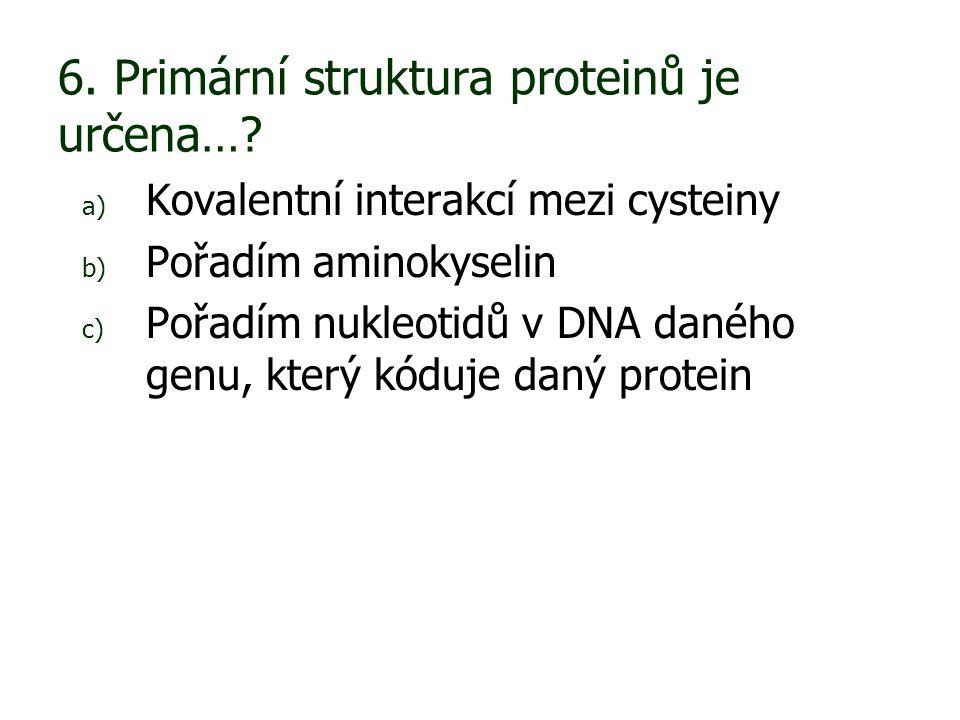 6. Primární struktura proteinů je určena…? a) Kovalentní interakcí mezi cysteiny b) Pořadím aminokyselin c) Pořadím nukleotidů v DNA daného genu, kter