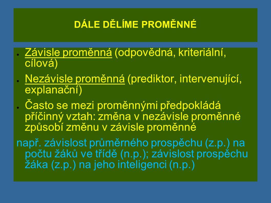 DÁLE DĚLÍME PROMĚNNÉ ● Závisle proměnná (odpovědná, kriteriální, cílová) ● Nezávisle proměnná (prediktor, intervenující, explanační) ● Často se mezi p