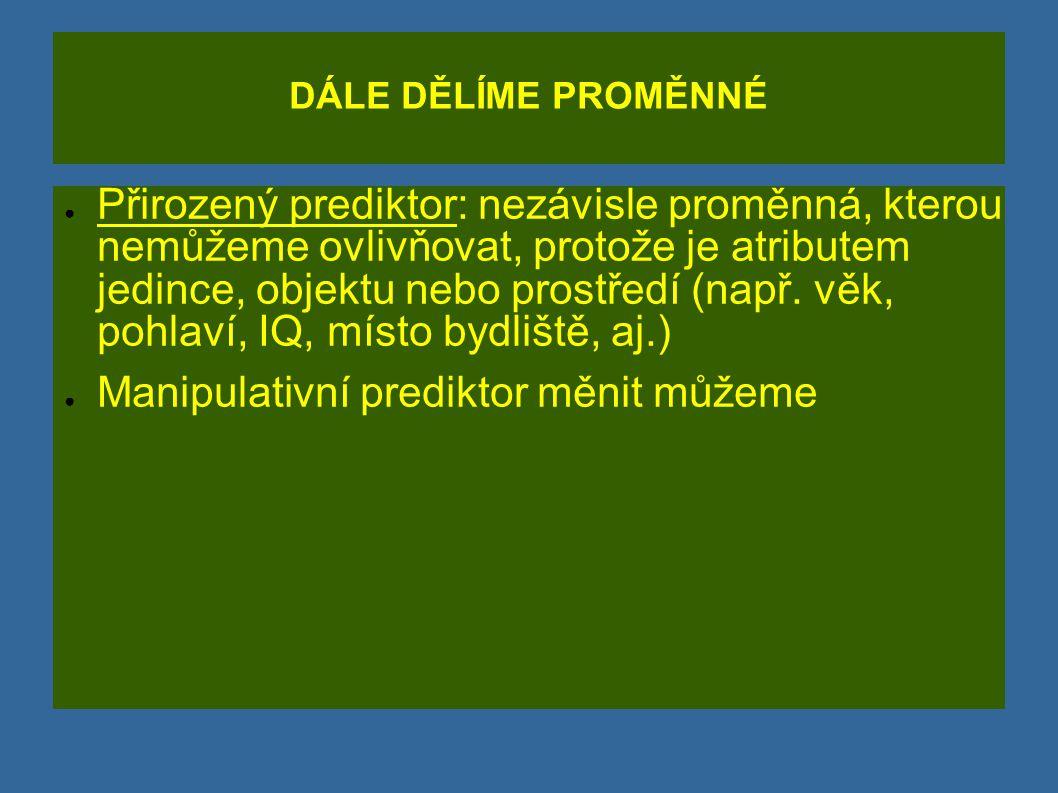 DÁLE DĚLÍME PROMĚNNÉ ● Přirozený prediktor: nezávisle proměnná, kterou nemůžeme ovlivňovat, protože je atributem jedince, objektu nebo prostředí (např
