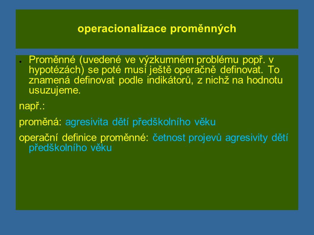 operacionalizace proměnných ● Proměnné (uvedené ve výzkumném problému popř. v hypotézách) se poté musí ještě operačně definovat. To znamená definovat