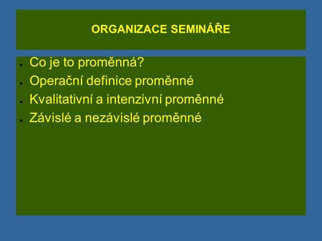 ORGANIZACE SEMINÁŘE ● Co je to proměnná? ● Operační definice proměnné ● Kvalitativní a intenzivní proměnné ● Závislé a nezávislé proměnné
