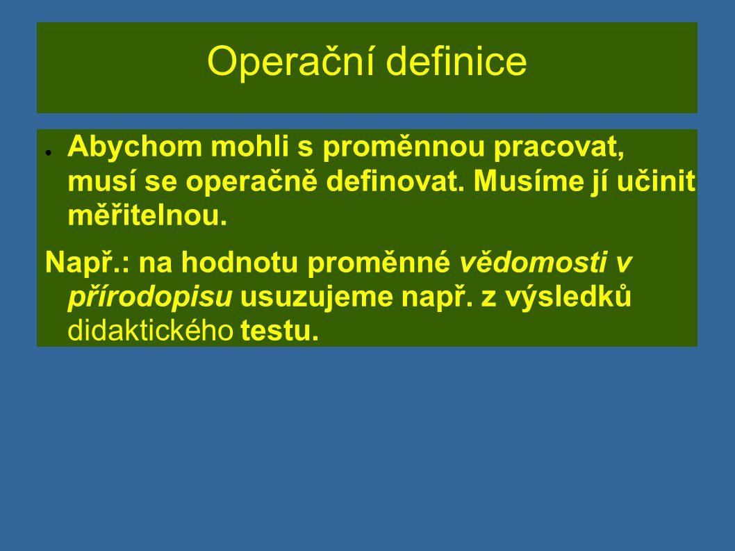 Operační definice ● Abychom mohli s proměnnou pracovat, musí se operačně definovat. Musíme jí učinit měřitelnou. Např.: na hodnotu proměnné vědomosti