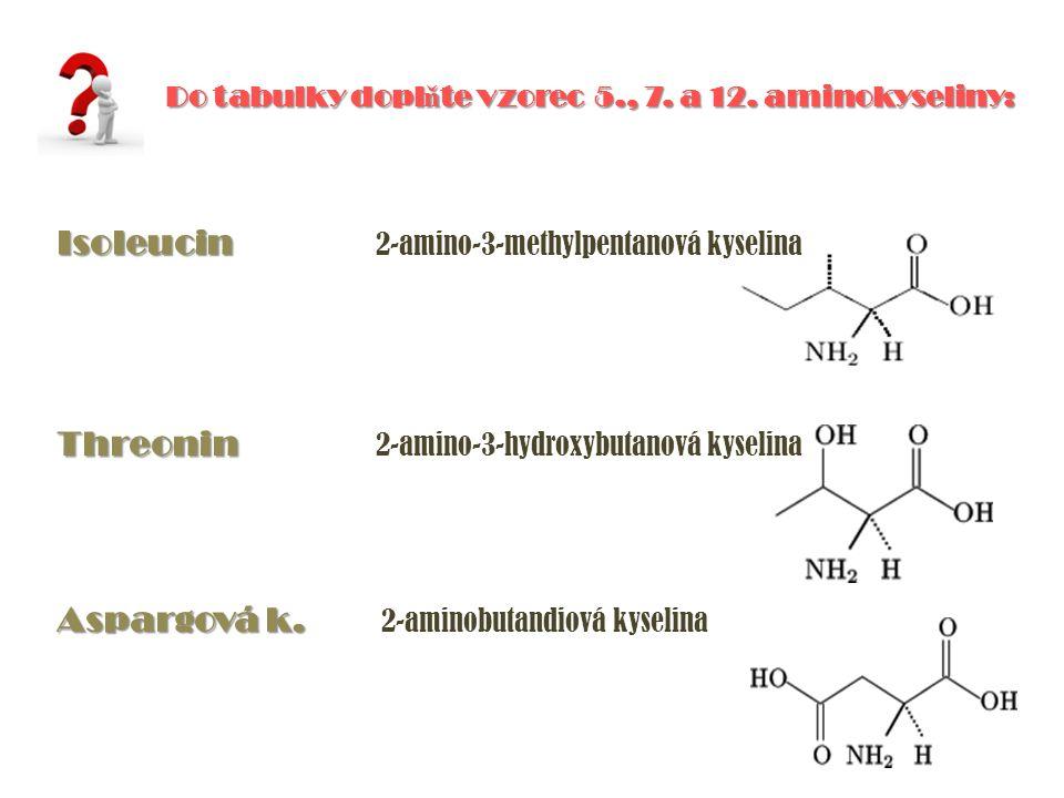 Do tabulky dopl ň te vzorec 5., 7. a 12. aminokyseliny: Isoleucin Isoleucin 2-amino-3-methylpentanová kyselina Threonin Threonin 2-amino-3-hydroxybuta