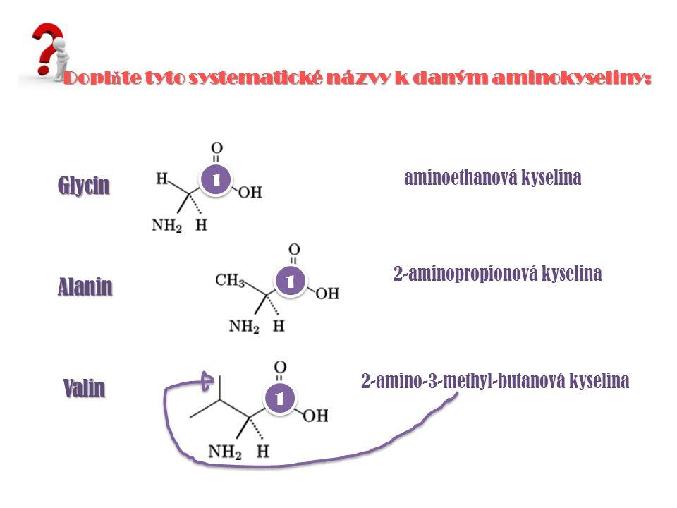 Glycin Alanin Valin aminoethanová kyselina 2-aminopropionová kyselina 2-amino-3-methyl-butanová kyselina Dopl ň te tyto systematické názvy k daným ami