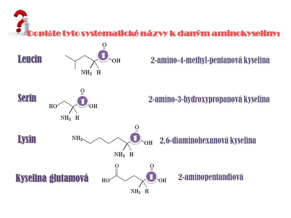 Leucin Serin Lysin Kyselina glutamová 2-amino-4-methyl-pentanová kyselina 2-amino-3-hydroxypropanová kyselina 2,6-diaminohexanová kyselina 2-aminopentandiová Dopl ň te tyto systematické názvy k daným aminokyseliny: 1 1 1 1 1 1 1 1