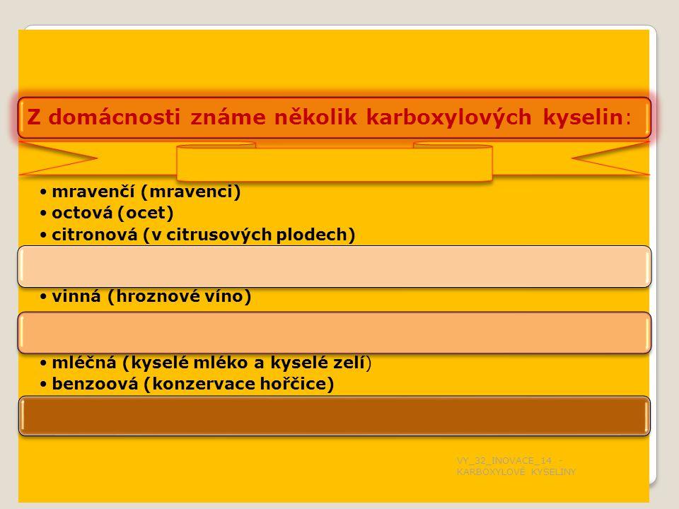 Z domácnosti známe několik karboxylových kyselin: mravenčí (mravenci) octová (ocet) citronová (v citrusových plodech) vinná (hroznové víno) mléčná (kyselé mléko a kyselé zelí) benzoová (konzervace hořčice) VY_32_INOVACE_14 - KARBOXYLOVÉ KYSELINY