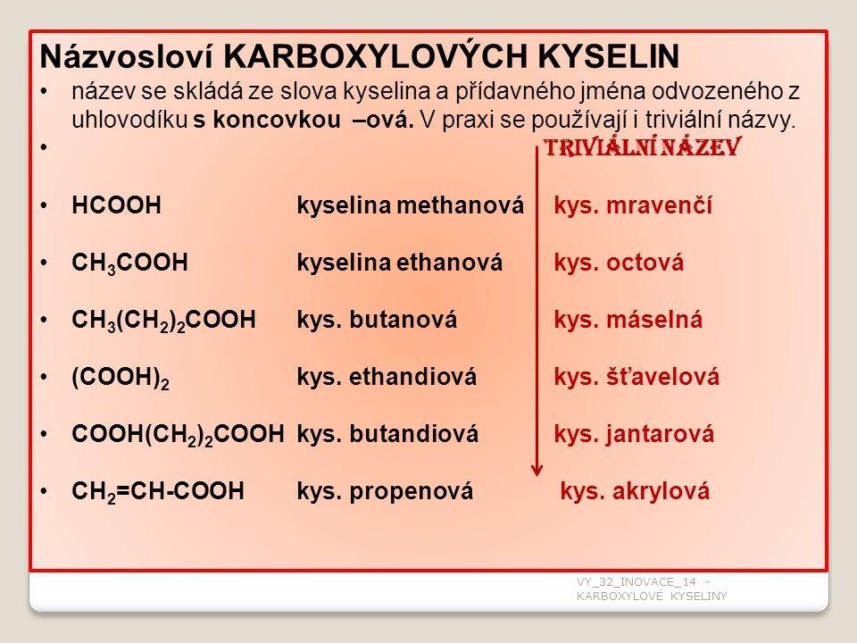 Názvosloví KARBOXYLOVÝCH KYSELIN název se skládá ze slova kyselina a přídavného jména odvozeného z uhlovodíku s koncovkou –ová. V praxi se používají i