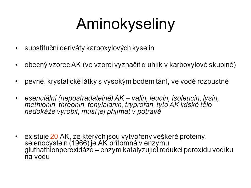 Aminokyseliny substituční deriváty karboxylových kyselin obecný vzorec AK (ve vzorci vyznačit α uhlík v karboxylové skupině) pevné, krystalické látky s vysokým bodem tání, ve vodě rozpustné esenciální (nepostradatelné) AK – valin, leucin, isoleucin, lysin, methionin, threonin, fenylalanin, tryprofan, tyto AK lidské tělo nedokáže vyrobit, musí jej přijímat v potravě existuje 20 AK, ze kterých jsou vytvořeny veškeré proteiny, selenocystein (1966) je AK přítomná v enzymu gluthathionperoxidáze – enzym katalyzující redukci peroxidu vodíku na vodu