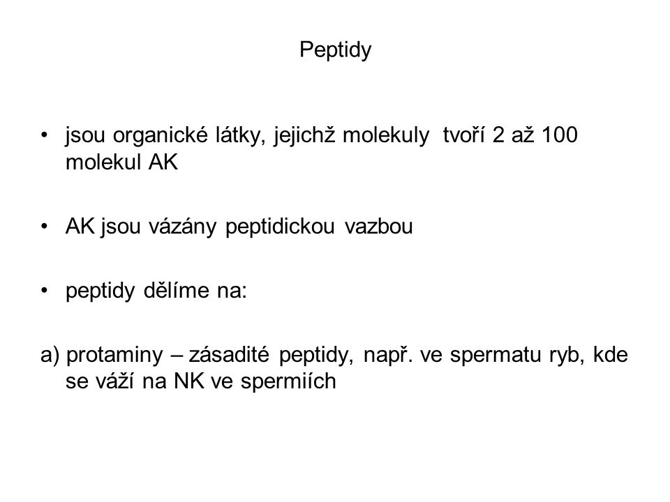 Peptidy jsou organické látky, jejichž molekuly tvoří 2 až 100 molekul AK AK jsou vázány peptidickou vazbou peptidy dělíme na: a) protaminy – zásadité peptidy, např.
