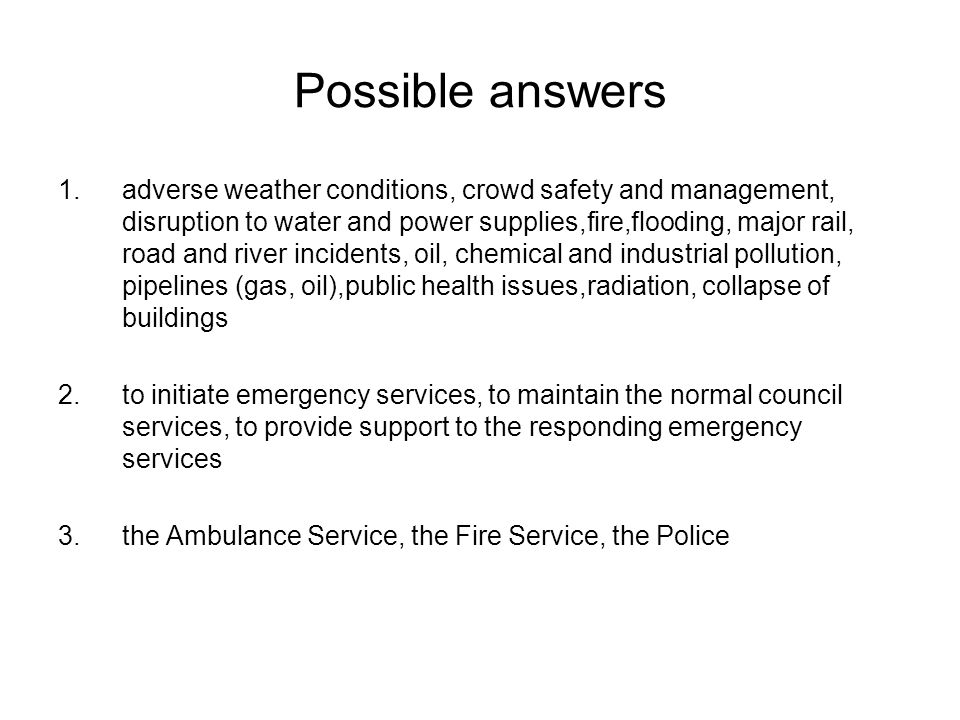 Possible answers 1.adverse weather conditions, crowd safety and management, disruption to water and power supplies,fire,flooding, major rail, road and river incidents, oil, chemical and industrial pollution, pipelines (gas, oil),public health issues,radiation, collapse of buildings 2.to initiate emergency services, to maintain the normal council services, to provide support to the responding emergency services 3.the Ambulance Service, the Fire Service, the Police