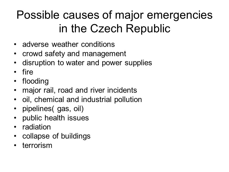 Possible causes of major emergencies in the Czech Republic adverse weather conditions crowd safety and management disruption to water and power supplies fire flooding major rail, road and river incidents oil, chemical and industrial pollution pipelines( gas, oil) public health issues radiation collapse of buildings terrorism