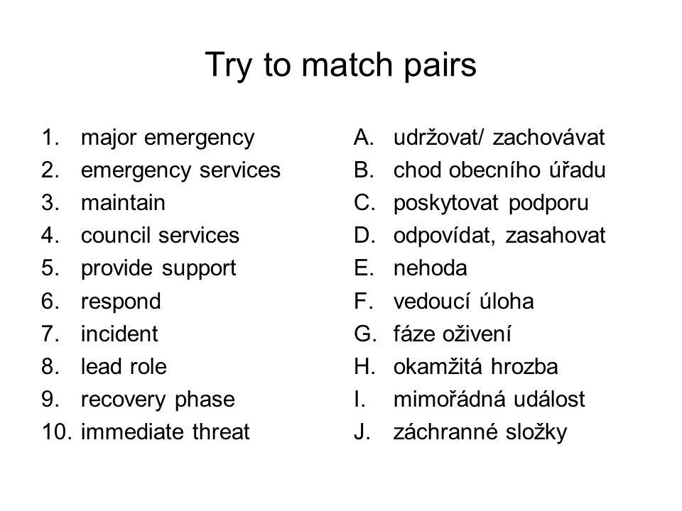 Try to match pairs 1.major emergency 2.emergency services 3.maintain 4.council services 5.provide support 6.respond 7.incident 8.lead role 9.recovery phase 10.immediate threat A.udržovat/ zachovávat B.chod obecního úřadu C.poskytovat podporu D.odpovídat, zasahovat E.nehoda F.vedoucí úloha G.fáze oživení H.okamžitá hrozba I.mimořádná událost J.záchranné složky