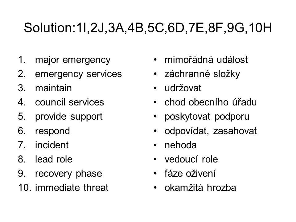 Solution:1I,2J,3A,4B,5C,6D,7E,8F,9G,10H 1.major emergency 2.emergency services 3.maintain 4.council services 5.provide support 6.respond 7.incident 8.lead role 9.recovery phase 10.immediate threat mimořádná událost záchranné složky udržovat chod obecního úřadu poskytovat podporu odpovídat, zasahovat nehoda vedoucí role fáze oživení okamžitá hrozba