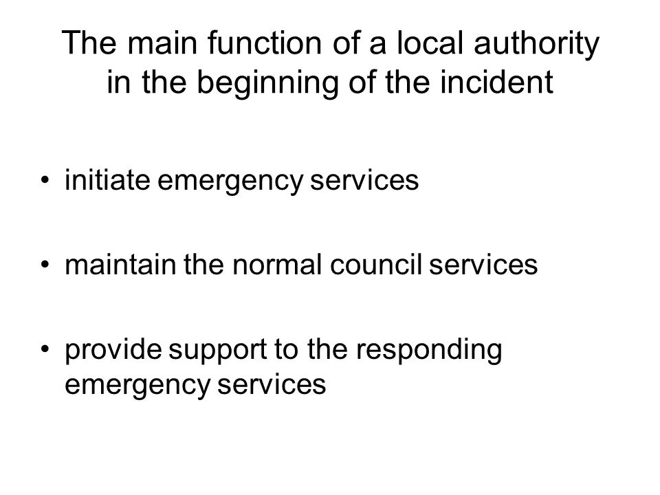 The main function of a local authority in the beginning of the incident initiate emergency services maintain the normal council services provide suppo