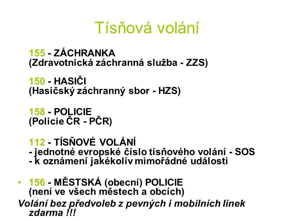 Tísňová volání 155 - ZÁCHRANKA (Zdravotnická záchranná služba - ZZS) 150 - HASIČI (Hasičský záchranný sbor - HZS) 158 - POLICIE (Policie ČR - PČR) 112