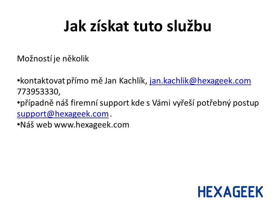 Jak získat tuto službu Možností je několik kontaktovat přímo mě Jan Kachlík, jan.kachlik@hexageek.com 773953330,jan.kachlik@hexageek.com případně náš