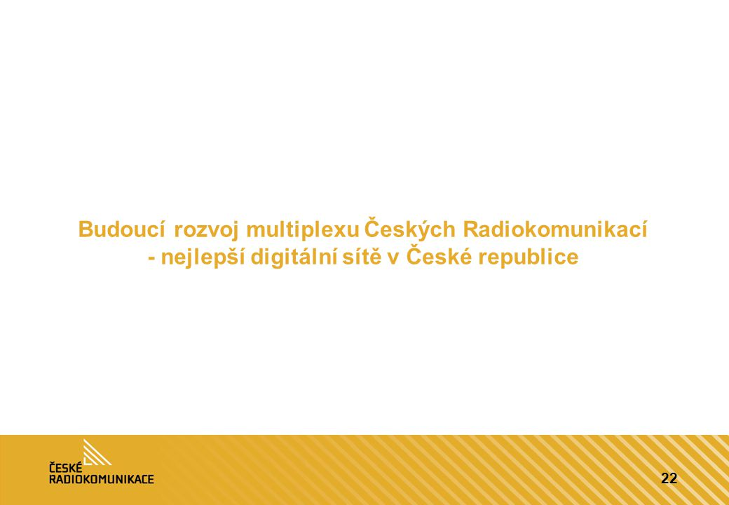 22 Budoucí rozvoj multiplexu Českých Radiokomunikací - nejlepší digitální sítě v České republice