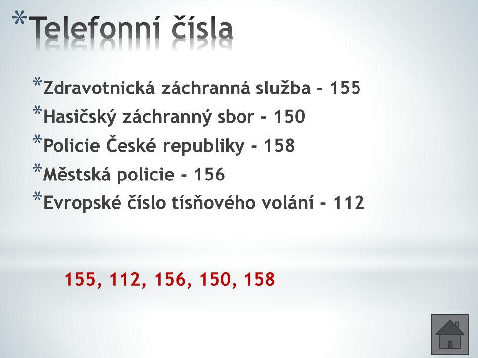 * Zdravotnická záchranná služba - * Hasičský záchranný sbor - * Policie České republiky - * Městská policie - * Evropské číslo tísňového volání - 155, 112, 156, 150, 158 * Zdravotnická záchranná služba - 155 * Hasičský záchranný sbor - 150 * Policie České republiky - 158 * Městská policie - 156 * Evropské číslo tísňového volání - 112