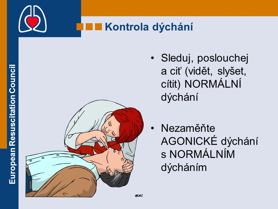 European Resuscitation Council Kontrola dýchání Sleduj, poslouchej a ciť (vidět, slyšet, cítit) NORMÁLNÍ dýchání Nezaměňte AGONICKÉ dýchání s NORMÁLNÍ