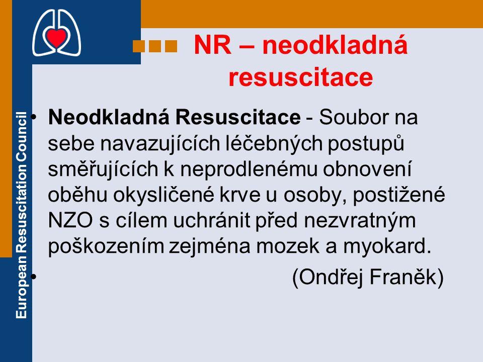 European Resuscitation Council NR (2) základní podmínkou pro dosažení příznivého výsledku a dobré kvality dalšího života resuscitovaného je: maximální zkrácení doby od vzniku zástavy srdce do obnovení spontánní srdeční akce a krevního oběhu!!.