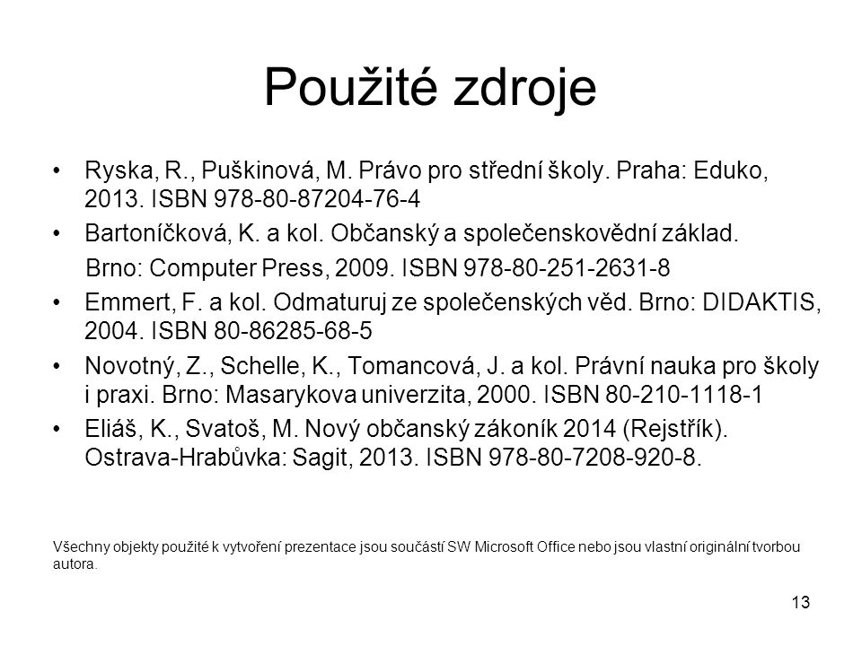 13 Použité zdroje Ryska, R., Puškinová, M. Právo pro střední školy. Praha: Eduko, 2013. ISBN 978-80-87204-76-4 Bartoníčková, K. a kol. Občanský a spol