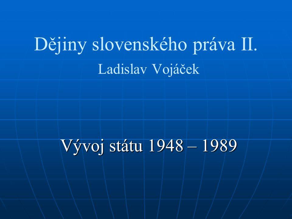 Dějiny slovenského práva II. Ladislav Vojáček Vývoj státu 1948 – 1989