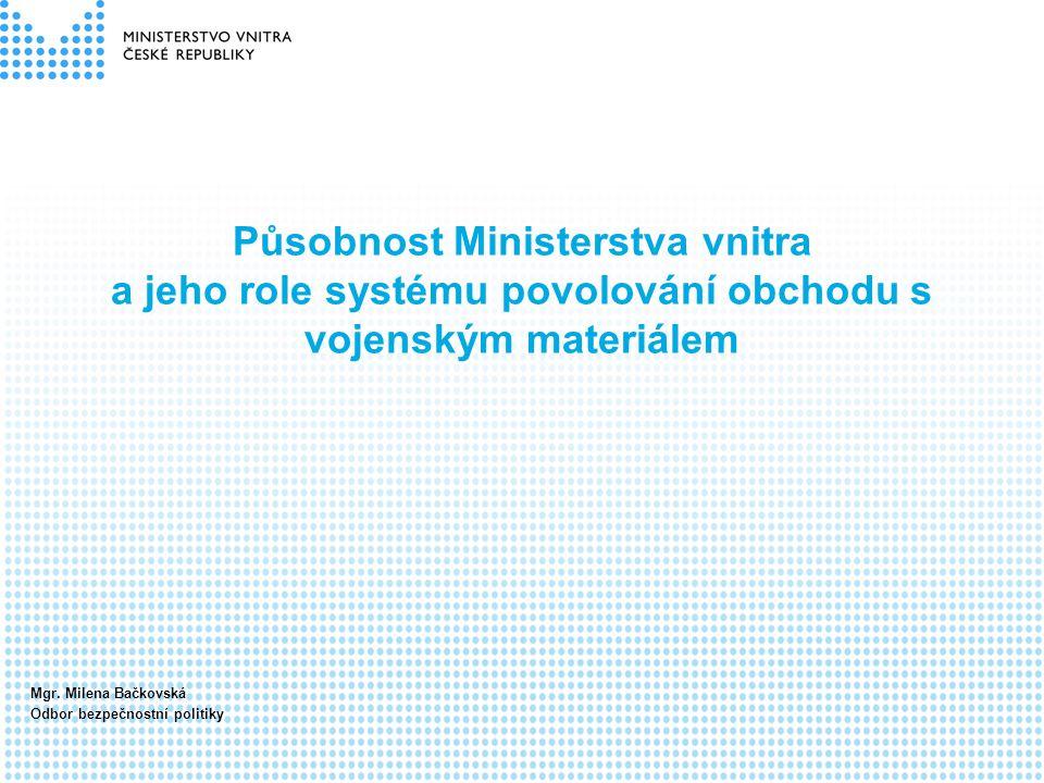 Působnost Ministerstva vnitra a jeho role systému povolování obchodu s vojenským materiálem Mgr. Milena Bačkovská Odbor bezpečnostní politiky