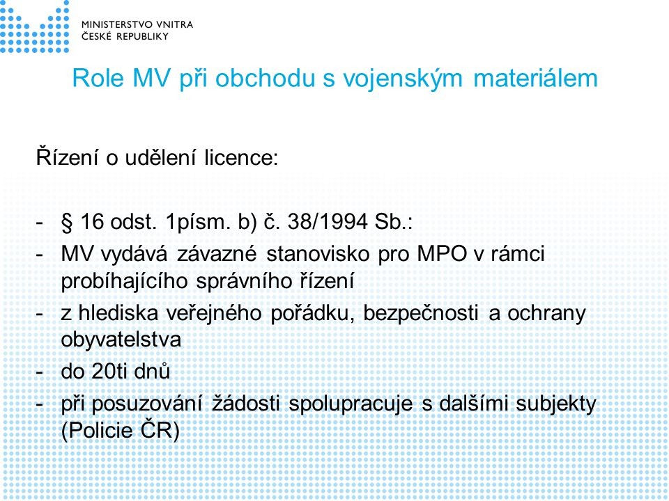 Role MV při obchodu s vojenským materiálem Řízení o udělení licence: -§ 16 odst. 1písm. b) č. 38/1994 Sb.: -MV vydává závazné stanovisko pro MPO v rám