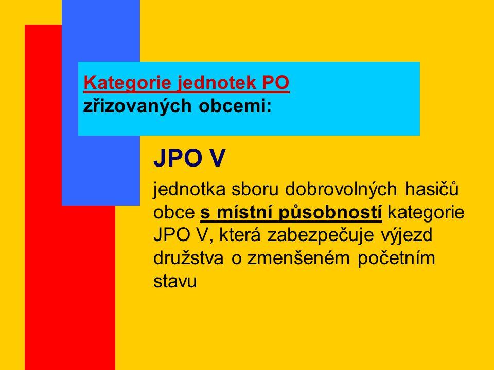Kategorie jednotek PO zřizovaných obcemi: JPO V jednotka sboru dobrovolných hasičů obce s místní působností kategorie JPO V, která zabezpečuje výjezd družstva o zmenšeném početním stavu