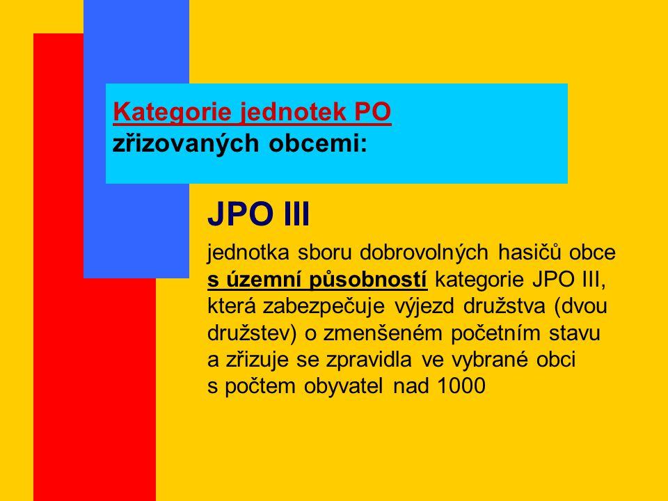 Kategorie jednotek PO zřizovaných obcemi: JPO III jednotka sboru dobrovolných hasičů obce s územní působností kategorie JPO III, která zabezpečuje výjezd družstva (dvou družstev) o zmenšeném početním stavu a zřizuje se zpravidla ve vybrané obci s počtem obyvatel nad 1000