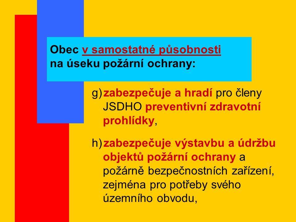 Obec v samostatné působnosti na úseku požární ochrany: g) zabezpečuje a hradí pro členy JSDHO preventivní zdravotní prohlídky, h) zabezpečuje výstavbu a údržbu objektů požární ochrany a požárně bezpečnostních zařízení, zejména pro potřeby svého územního obvodu,